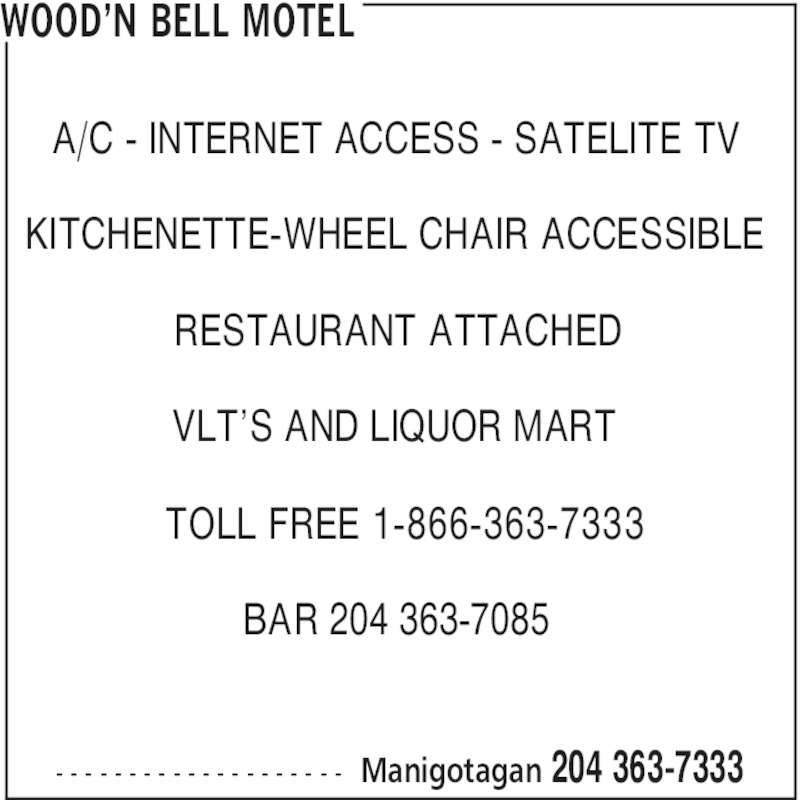 Wood'n Bell Motel (204-363-7333) - Display Ad - BAR 204 363-7085 - - - - - - - - - - - - - - - - - - - - WOOD'N BELL MOTEL Manigotagan 204 363-7333 A/C - INTERNET ACCESS - SATELITE TV KITCHENETTE-WHEEL CHAIR ACCESSIBLE RESTAURANT ATTACHED VLT'S AND LIQUOR MART TOLL FREE 1-866-363-7333