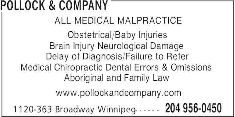 Pollock & Company (204-956-0450) - Display Ad - 204 956-04501120-363 Broadway Winnipeg- - - - - - ALL MEDICAL MALPRACTICE Obstetrical/Baby Injuries Brain Injury Neurological Damage Delay of Diagnosis/Failure to Refer Medical Chiropractic Dental Errors & Omissions Aboriginal and Family Law www.pollockandcompany.com POLLOCK & COMPANY