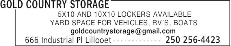 Gold Country Storage (250-256-4423) - Display Ad - GOLD COUNTRY STORAGE 250 256-4423666 Industrial Pl Lillooet - - - - - - - - - - - - - 5X10 AND 10X10 LOCKERS AVAILABLE YARD SPACE FOR VEHICLES, RV'S, BOATS