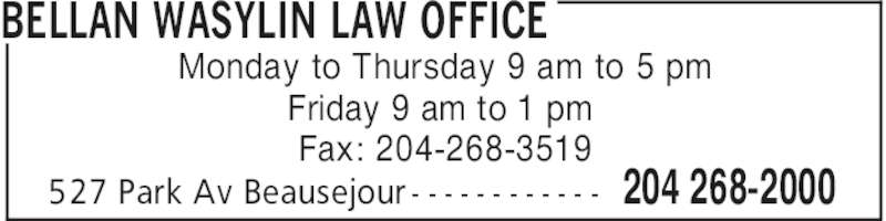 Bellan Wasylin Law Office (204-268-2000) - Display Ad - BELLAN WASYLIN LAW OFFICE 204 268-2000527 Park Av Beausejour - - - - - - - - - - - - Monday to Thursday 9 am to 5 pm Friday 9 am to 1 pm Fax: 204-268-3519