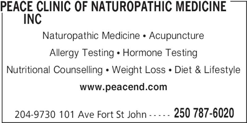 Peace Clinic of Naturopathic Medicine Inc (250-787-6020) - Display Ad - PEACE CLINIC OF NATUROPATHIC MEDICINE        INC 204-9730 101 Ave Fort St John - - - - - 250 787-6020 Naturopathic Medicine • Acupuncture Allergy Testing • Hormone Testing Nutritional Counselling • Weight Loss • Diet & Lifestyle www.peacend.com