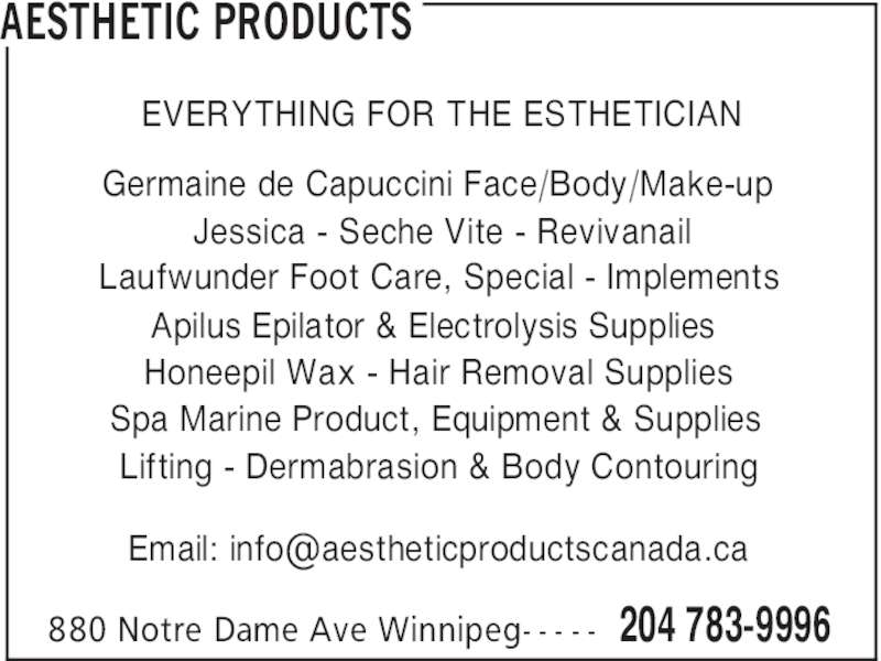 Aesthetic Products (204-783-9996) - Display Ad - AESTHETIC PRODUCTS 204 783-9996880 Notre Dame Ave Winnipeg- - - - - EVERYTHING FOR THE ESTHETICIAN Germaine de Capuccini Face/Body/Make-up Jessica - Seche Vite - Revivanail Laufwunder Foot Care, Special - Implements Apilus Epilator & Electrolysis Supplies Honeepil Wax - Hair Removal Supplies Spa Marine Product, Equipment & Supplies Lifting - Dermabrasion & Body Contouring