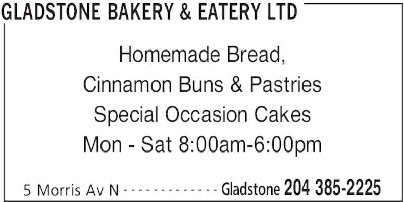 Gladstone Bakery & Eatery Ltd (204-385-2225) - Display Ad - GLADSTONE BAKERY & EATERY LTD 5 Morris Av N Gladstone 204 385-2225- - - - - - - - - - - - - Homemade Bread, Cinnamon Buns & Pastries Special Occasion Cakes Mon - Sat 8:00am-6:00pm