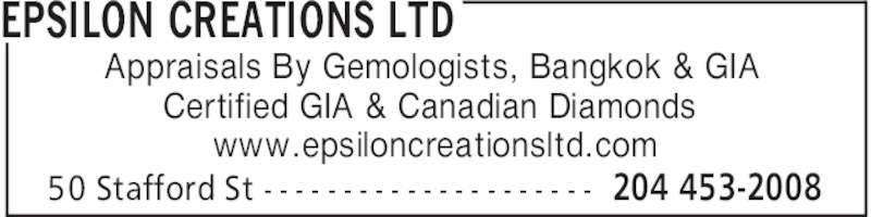 Epsilon Creations Ltd (204-453-2008) - Display Ad - EPSILON CREATIONS LTD 204 453-200850 Stafford St - - - - - - - - - - - - - - - - - - - - - Appraisals By Gemologists, Bangkok & GIA Certified GIA & Canadian Diamonds www.epsiloncreationsltd.com EPSILON CREATIONS LTD 204 453-200850 Stafford St - - - - - - - - - - - - - - - - - - - - - Appraisals By Gemologists, Bangkok & GIA Certified GIA & Canadian Diamonds www.epsiloncreationsltd.com