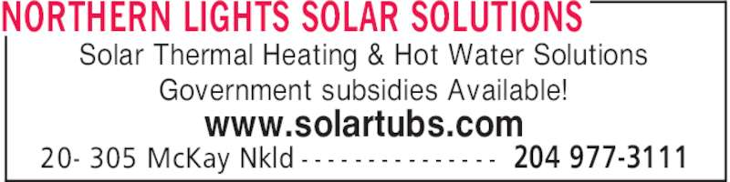 Northern Lights Solar Solutions (204-977-3111) - Display Ad - NORTHERN LIGHTS SOLAR SOLUTIONS 204 977-311120- 305 McKay Nkld - - - - - - - - - - - - - - - Solar Thermal Heating & Hot Water Solutions Government subsidies Available! www.solartubs.com