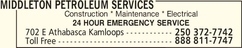 Middleton Petroleum Services (250-372-7742) - Display Ad - MIDDLETON PETROLEUM SERVICES 702 E Athabasca Kamloops - - - - - - - - - - - - Toll Free - - - - - - - - - - - - - - - - - - - - - - - - - - - - - 888 811-7747 250 372-7742 Construction * Maintenance * Electrical 24 HOUR EMERGENCY SERVICE