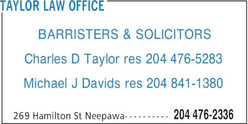 Taylor Charles D (204-476-2336) - Display Ad - TAYLOR LAW OFFICE 204 476-2336269 Hamilton St Neepawa- - - - - - - - - - BARRISTERS & SOLICITORS Charles D Taylor res 204 476-5283 Michael J Davids res 204 841-1380