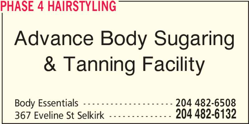 Phase 4 Hairstyling (204-482-6132) - Display Ad - Advance Body Sugaring & Tanning Facility Body Essentials - - - - - - - - - - - - - - - - - - - - 204 482-6132367 Eveline St Selkirk - - - - - - - - - - - - - - 204 482-6508 PHASE 4 HAIRSTYLING