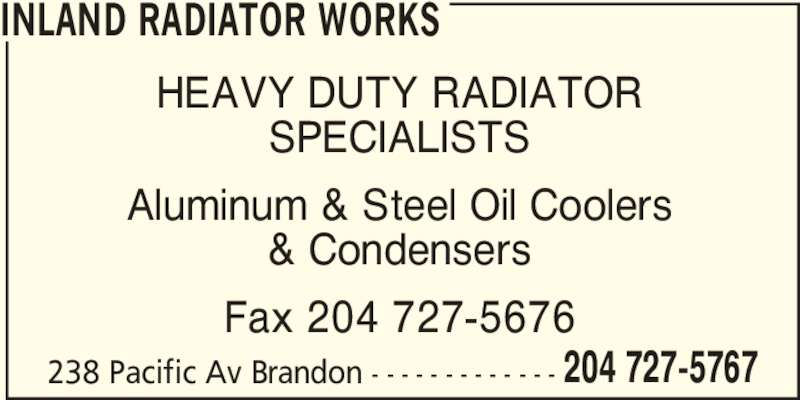 Inland Radiator & Hydraulic Works (204-727-5767) - Display Ad - 238 Pacific Av Brandon - - - - - - - - - - - - - 204 727-5767 INLAND RADIATOR WORKS 238 Pacific Av Brandon - - - - - - - - - - - - - 204 727-5767 INLAND RADIATOR WORKS HEAVY DUTY RADIATOR SPECIALISTS Aluminum & Steel Oil Coolers & Condensers Fax 204 727-5676 HEAVY DUTY RADIATOR SPECIALISTS Aluminum & Steel Oil Coolers & Condensers Fax 204 727-5676