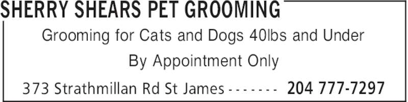 Sherry Shears Pet Grooming (204-777-7297) - Display Ad - SHERRY SHEARS PET GROOMING 204 777-7297373 Strathmillan Rd St James - - - - - - - Grooming for Cats and Dogs 40lbs and Under By Appointment Only SHERRY SHEARS PET GROOMING 204 777-7297373 Strathmillan Rd St James - - - - - - - Grooming for Cats and Dogs 40lbs and Under By Appointment Only