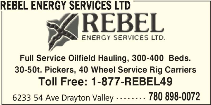 Rebel Energy Services Ltd (780-898-0072) - Display Ad - 6233 54 Ave Drayton Valley - - - - - - - - 780 898-0072 REBEL ENERGY SERVICES LTD Full Service Oilfield Hauling, 300-400  Beds. Toll Free: 1-877-REBEL49 30-50t. Pickers, 40 Wheel Service Rig Carriers