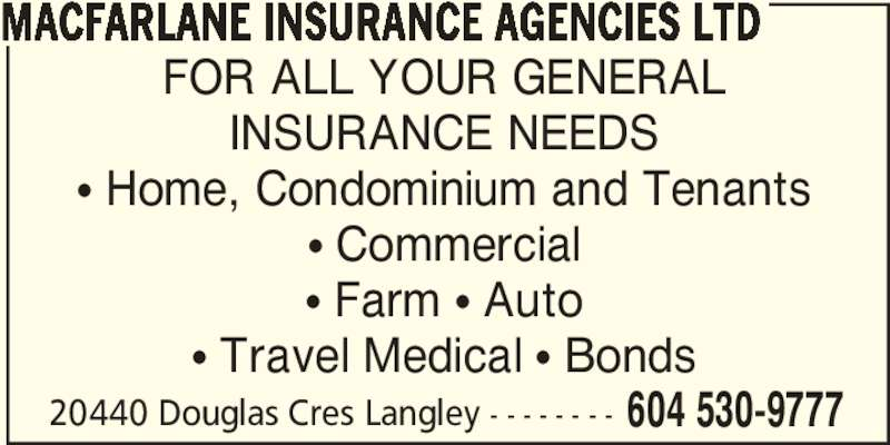 MacFarlane Insurance Agencies Ltd (604-530-9777) - Display Ad - MACFARLANE INSURANCE AGENCIES LTD FOR ALL YOUR GENERAL INSURANCE NEEDS π Home, Condominium and Tenants π Commercial π Farm π Auto π Travel Medical π Bonds 20440 Douglas Cres Langley - - - - - - - - 604 530-9777