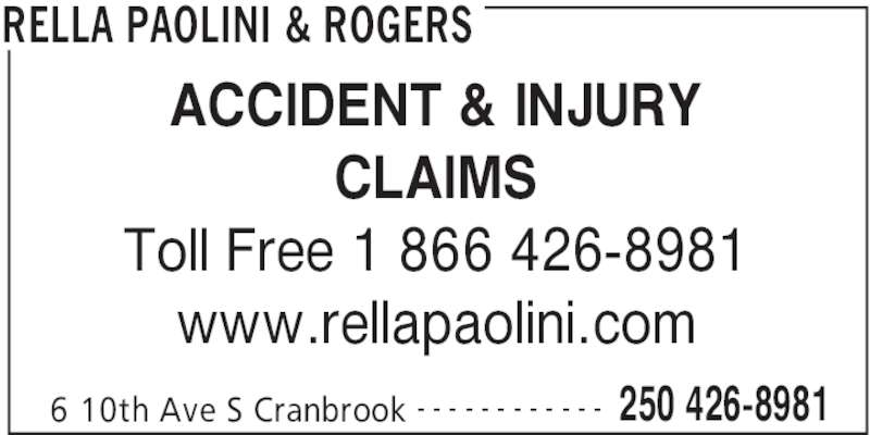 Rella, Paolini & Rogers (250-426-8981) - Display Ad - RELLA PAOLINI & ROGERS 6 10th Ave S Cranbrook 250 426-8981- - - - - - - - - - - - ACCIDENT & INJURY CLAIMS Toll Free 1 866 426-8981 www.rellapaolini.com