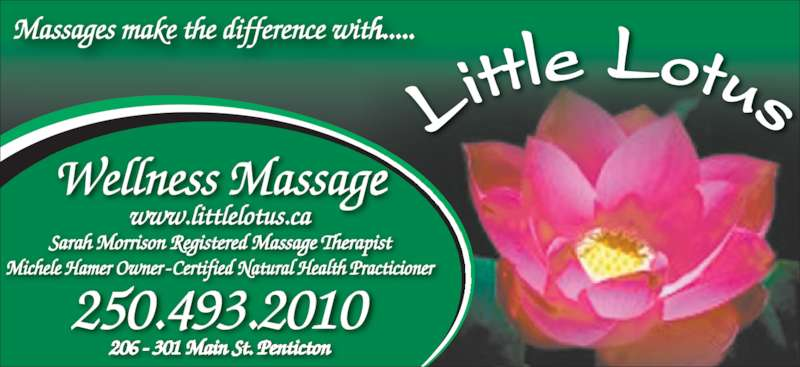 Little Lotus Wellness Centre (250-493-2010) - Display Ad - Massages make the difference with..... Wellness Massage www.littlelotus.ca 206 - 301 Main St. Penticton 250.493.2010 Lit tle Lotus Sarah Morrison Registered Massage Therapist Michele Hamer Owner - Certified Natural Health Practicioner