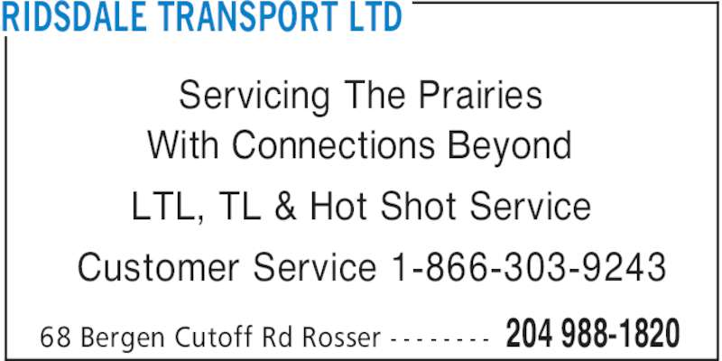 Ridsdale Transport Ltd (204-988-1820) - Display Ad - Servicing The Prairies With Connections Beyond LTL, TL & Hot Shot Service Customer Service 1-866-303-9243 RIDSDALE TRANSPORT LTD 204 988-182068 Bergen Cutoff Rd Rosser - - - - - - - -