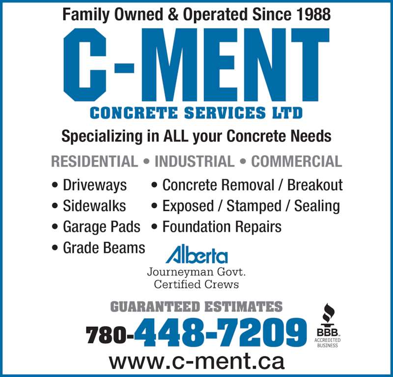 C-Ment Concrete Services (780-448-7209) - Display Ad - RESIDENTIAL • INDUSTRIAL • COMMERCIAL Journeyman Govt. Certified Crews 780-448-7209 www.c-ment.ca • Driveways • Sidewalks • Garage Pads • Grade Beams • Concrete Removal / Breakout • Exposed / Stamped / Sealing • Foundation Repairs GUARANTEED ESTIMATES Family Owned & Operated Since 1988 Specializing in ALL your Concrete Needs CONCRETE SERVICES LTD