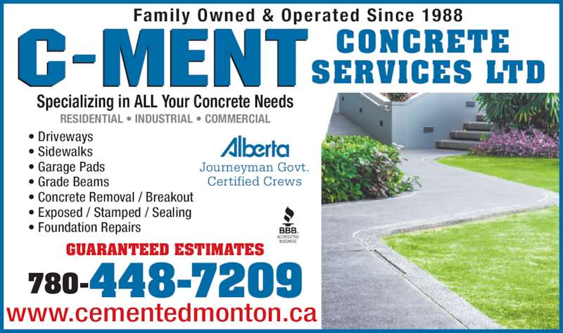 C-Ment Concrete Services (780-448-7209) - Display Ad - Specializing in ALL Your Concrete Needs Family Owned & Operated Since 1988 CONCRETE  SERVICES LTD RESIDENTIAL • INDUSTRIAL • COMMERCIAL Journeyman Govt. Certified Crews GUARANTEED ESTIMATES 780-448-7209 www.cementedmonton.ca • Driveways • Sidewalks • Garage Pads • Grade Beams • Concrete Removal / Breakout • Exposed / Stamped / Sealing • Foundation Repairs