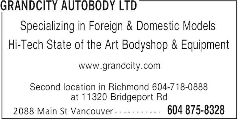 Grandcity Autobody Ltd (604-875-8328) - Display Ad - GRANDCITY AUTOBODY LTD 604 875-83282088 Main St Vancouver - - - - - - - - - - - Specializing in Foreign & Domestic Models Hi-Tech State of the Art Bodyshop & Equipment Second location in Richmond 604-718-0888 at 11320 Bridgeport Rd www.grandcity.com