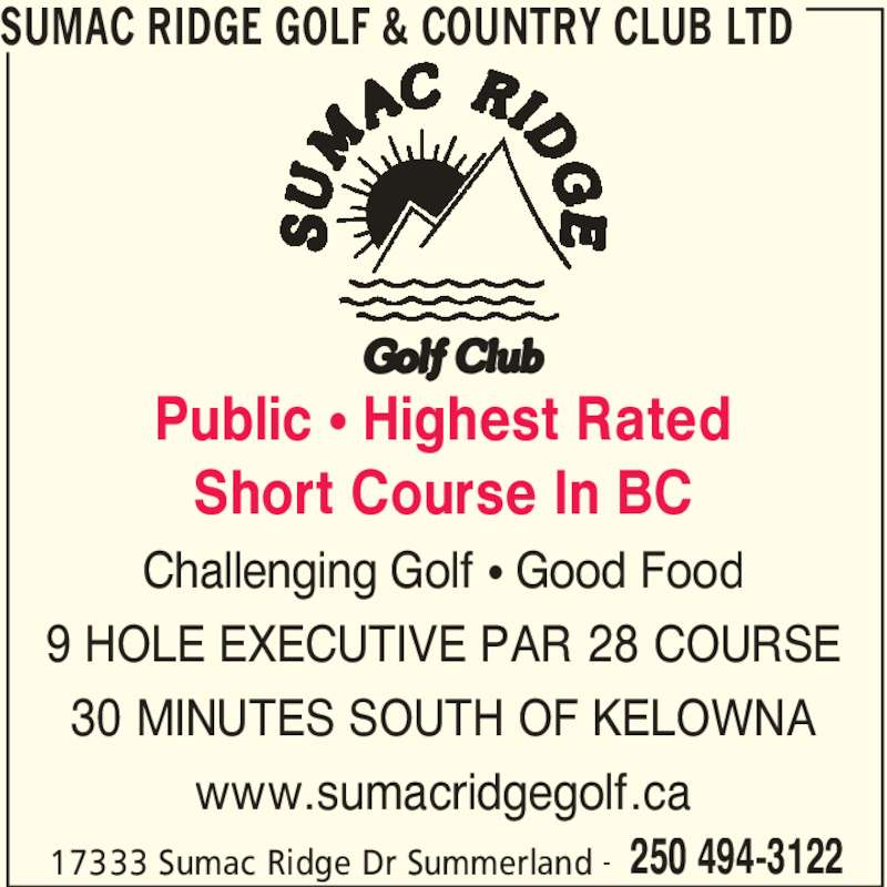 Sumac Ridge Golf & Country Club Ltd (250-494-3122) - Display Ad - SUMAC RIDGE GOLF & COUNTRY CLUB LTD 17333 Sumac Ridge Dr Summerland 250 494-3122- Public π Highest Rated Short Course In BC Challenging Golf π Good Food 9 HOLE EXECUTIVE PAR 28 COURSE 30 MINUTES SOUTH OF KELOWNA www.sumacridgegolf.ca