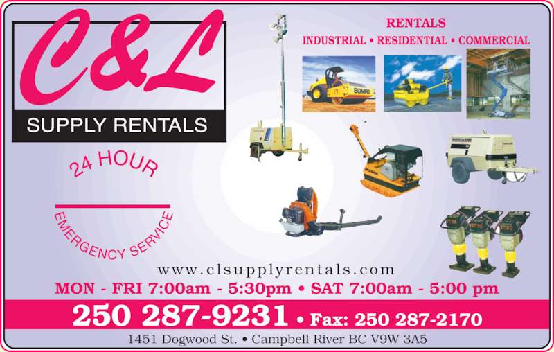 C & L Supply Rentals (250-287-9231) - Display Ad - SUPPLY RENTALS MON - FRI 7:00am - 5:30pm • SAT 7:00am - 5:00 pm INDUSTRIAL • RESIDENTIAL • COMMERCIAL RENTALS www.c l supp l y r en ta l s . com 250 287-9231 • Fax: 250 287-2170 1451 Dogwood St. • Campbell River BC V9W 3A5