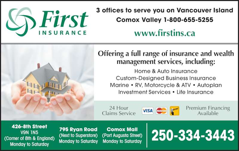 First Insurance Agencies (2503343443) - Display Ad - 250-334-3443 Home & Auto Insurance Custom-Designed Business Insurance Marine • RV, Motorcycle & ATV • Autoplan Investment Services • Life Insurance Offering a full range of insurance and wealth management services, including: 426-8th Street V9N 1N5 (Corner of 8th & England) Monday to Saturday 795 Ryan Road (Next to Superstore) Monday to Saturday Comox Mall (Port Augusta Street) Monday to Saturday 3 offices to serve you on Vancouver Island Comox Valley 1-800-655-5255 www.firstins.ca Premium Financing Available 24 Hour Claims Service