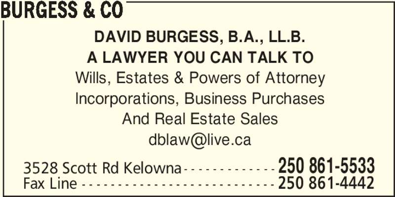Burgess & Co (2508615533) - Display Ad - BURGESS & CO DAVID BURGESS, B.A., LL.B. A LAWYER YOU CAN TALK TO Wills, Estates & Powers of Attorney Incorporations, Business Purchases And Real Estate Sales 3528 Scott Rd Kelowna - - - - - - - - - - - - - 250 861-5533 Fax Line - - - - - - - - - - - - - - - - - - - - - - - - - - - 250 861-4442