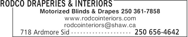 Rodco Draperies & Interiors (250-656-4642) - Display Ad - Motorized Blinds & Drapes 250 361-7858 www.rodcointeriors.com RODCO DRAPERIES & INTERIORS 250 656-4642718 Ardmore Sid - - - - - - - - - - - - - - - - - - - - Motorized Blinds & Drapes 250 361-7858 www.rodcointeriors.com RODCO DRAPERIES & INTERIORS 250 656-4642718 Ardmore Sid - - - - - - - - - - - - - - - - - - - -