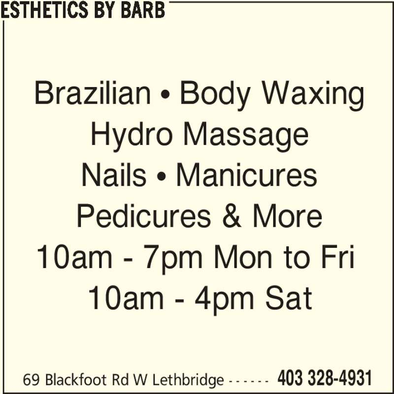 Esthetics by Barb (403-328-4931) - Display Ad - 69 Blackfoot Rd W Lethbridge - - - - - - 403 328-4931 Brazilian • Body Waxing Hydro Massage Nails • Manicures Pedicures & More 10am - 7pm Mon to Fri  10am - 4pm Sat ESTHETICS BY BARB