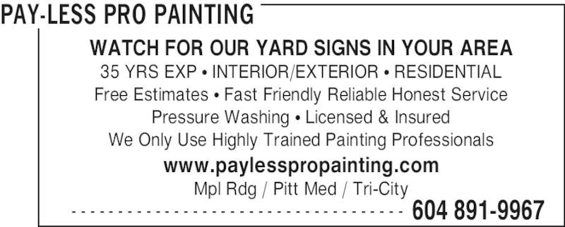 Pay-Less Pro Painting (604-891-9967) - Display Ad - PAY-LESS PRO PAINTING  604 891-9967- - - - - - - - - - - - - - - - - - - - - - - - - - - - - - - - - - - - WATCH FOR OUR YARD SIGNS IN YOUR AREA 35 YRS EXP • INTERIOR/EXTERIOR • RESIDENTIAL Free Estimates • Fast Friendly Reliable Honest Service Pressure Washing • Licensed & Insured We Only Use Highly Trained Painting Professionals www.paylesspropainting.com Mpl Rdg / Pitt Med / Tri-City