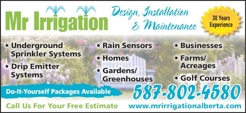 Mr Irrigation (403-350-3380) - Display Ad - Mr Irrigation 30 YearsExperienceDesign, Installation& Maintenance 587-802-4580 Call Us For Your Free Estimate www.mrirrigationalberta.com Do-It-Yourself Packages Available • Businesses • Farms/  Acreages • Golf Courses • Underground  Sprinkler Systems • Drip Emitter  Systems • Rain Sensors • Homes • Gardens/  Greenhouses