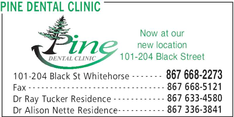 Pine Dental Clinic (867-668-2273) - Display Ad - PINE DENTAL CLINIC 101-204 Black St Whitehorse 867 668-2273- - - - - - - Fax 867 668-5121- - - - - - - - - - - - - - - - - - - - - - - - - - - - - - - - Dr Ray Tucker Residence 867 633-4580- - - - - - - - - - - - Now at our new location 101-204 Black Street Dr Alison Nette Residence 867 336-3841- - - - - - - - - - - -