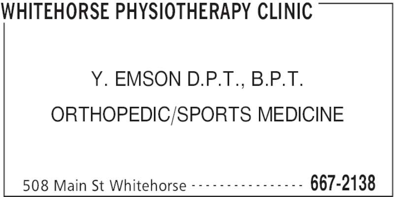 Whitehorse Physiotherapy Clinic (867-667-2138) - Display Ad - WHITEHORSE PHYSIOTHERAPY CLINIC 508 Main St Whitehorse 667-2138- - - - - - - - - - - - - - - - Y. EMSON D.P.T., B.P.T. ORTHOPEDIC/SPORTS MEDICINE