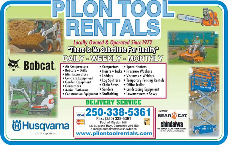 Pilon Tool Rentals (250-338-5361) - Display Ad - 250-338-5361 Foot of Mission Hill  123 N. Island Hwy., Courtenay V9N 3N9 DELIVERY SERVICE Fax: (250) 338-5391 Great experience • Air Compressors • Bobcats • Drills • Mini Excavators • Concrete Equipment • Garden Equipment • Generators • Aerial Platforms • Construction Equipment • Compactors • Hoists • Jacks • Ladders • Log Splitters • Chain Saws • Sanders • Scaffolding • Space Heaters • Pressure Washers • Vacuums • Welders • Temporary Fencing Rentals • Office Trailer • Landscaping Equipment • Lawnmowers • Saws Locally Owned & Operated Since1972 www.pilontoolrentals.com