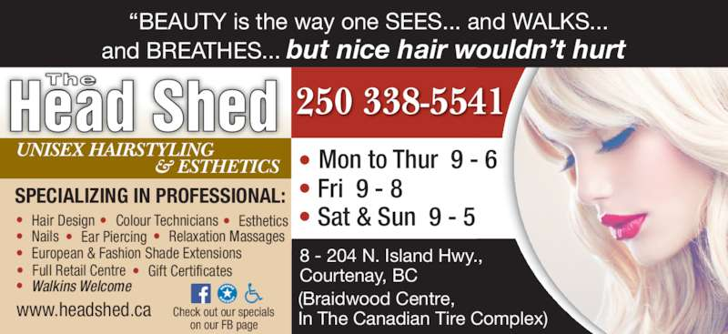 "The Head Shed (250-338-5541) - Display Ad - ""SPECIALIZING IN PROFESSIONAL: •  Hair Design •  Colour Technicians •  Esthetics  •  Nails •  Ear Piercing  •  European & Fashion Shade Extensions •  Relaxation Massages  •  Full Retail Centre •  Gift Certificates • Walkins Welcome www.headshed.ca 8 - 204 N. Island Hwy.,  Courtenay, BC  (Braidwood Centre,  In The Canadian Tire Complex) • Fri  9 - 8  Mon to Thur  9 - 6 • • Sat & Sun  9 - 5 Head Shed The Check out our specials on our FB page 250 338-5541 ""BEAUTY is the way one SEES... and WALKS... and BREATHES... but nice hair wouldn't hurt UNISEX HAIRSTYLING & ESTHETICS"