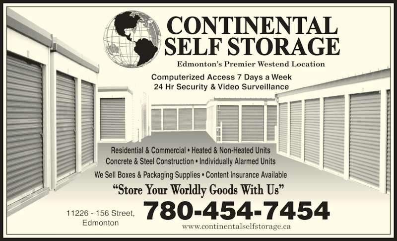 Continental Self Storage (780-454-7454) - Display Ad - 780-454-7454 www.continentalselfstorage.ca 11226 - 156 Street, Edmonton Edmonton's Premier Westend Location Computerized Access 7 Days a Week 24 Hr Security & Video Surveillance Residential & Commercial • Heated & Non-Heated Units Concrete & Steel Construction • Individually Alarmed Units We Sell Boxes & Packaging Supplies • Content Insurance Available