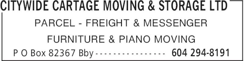 Citywide Cartage Moving & Storage Ltd (604-294-8191) - Display Ad - 604 294-8191P O Box 82367 Bby - - - - - - - - - - - - - - - - PARCEL - FREIGHT & MESSENGER FURNITURE & PIANO MOVING CITYWIDE CARTAGE MOVING & STORAGE LTD
