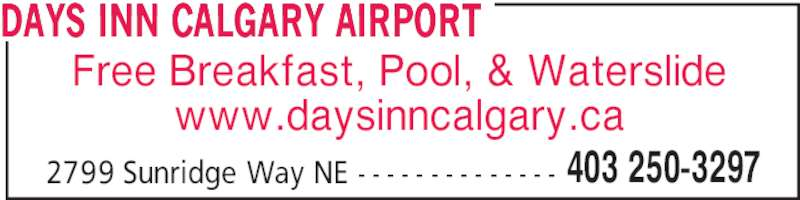 Days Inn (403-250-3297) - Display Ad - Free Breakfast, Pool, & Waterslide www.daysinncalgary.ca 403 250-3297 DAYS INN CALGARY AIRPORT 2799 Sunridge Way NE - - - - - - - - - - - - - -
