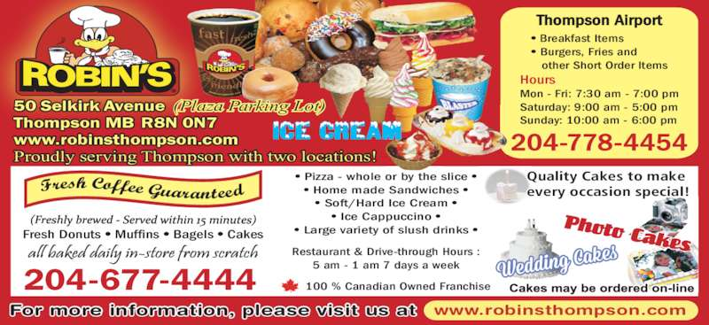 Robin's Donuts & Deli (204-677-4444) - Display Ad - • Soft/Hard Ice Cream • • Ice Cappuccino • • Large variety of slush drinks • www.robinsthompson.com Restaurant & Drive-through Hours : 5 am - 1 am 7 days a week Thompson Airport 204-778-4454 • Breakfast Items • Burgers, Fries and other Short Order Items Hours Mon - Fri: 7:30 am - 7:00 pm Saturday: 9:00 am - 5:00 pm Sunday: 10:00 am - 6:00 pm For more information, please visit us at (Plaza Parking Lot)50 Selkirk Avenue Thompson MB R8N 0N7 www.robinsthompson.com Proudly serving Thompson with two locations! Fresh Donuts • Muffins • Bagels • Cakes 204-677-4444 100 % Canadian Owned Franchise Quality Cakes to make every occasion special! • Pizza - whole or by the slice • • Home made Sandwiches •