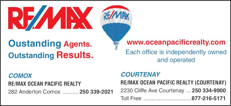 RE/MAX Ocean Pacific Realty (250-339-2021) - Display Ad - Oustanding Agents. Outstanding Results. www.oceanpacificrealty.com Each office is independently owned and operated COURTENAY RE/MAX OCEAN PACIFIC REALTY (COURTENAY) 2230 Cliffe Ave Courtenay ... 250 334-9900 Toll Free ...............................877-216-5171 COMOX RE/MAX OCEAN PACIFIC REALTY 282 Anderton Comox .......... 250 339-2021