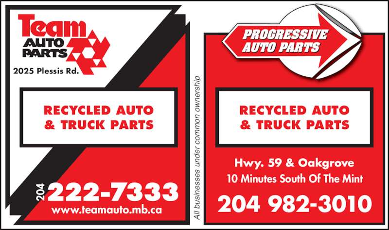 Team Autoparts Ltd (204-222-7333) - Display Ad - www.teamauto.mb.ca 20 RECYCLED AUTO & TRUCK PARTS Hwy. 59 & Oakgrove 10 Minutes South Of The Mint RECYCLED AUTO & TRUCK PARTS RECY LED AUTO & TR CK PARTS PROGRESSIVE AUTO PARTS 204 982-3010 Al l b si ne ss es  u nd er  c om on  o rs hi 2025 Plessis Rd.