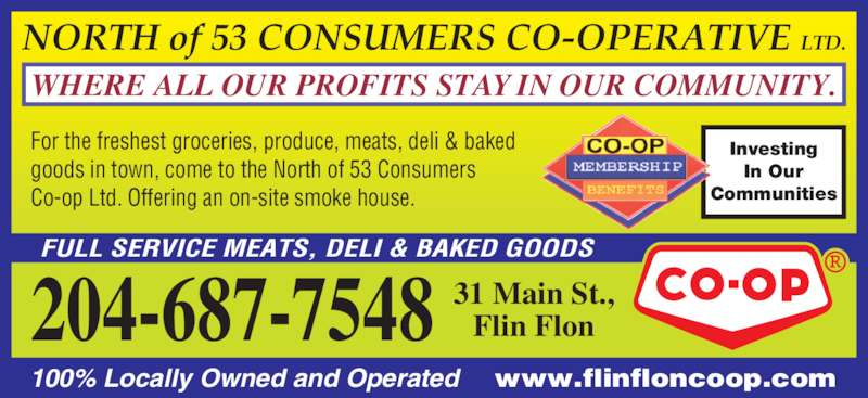 North Of 53 Consumers Co-op Ltd (204-687-7548) - Display Ad - FULL SERVICE MEATS, DELI & BAKED GOODS NORTH of 53 CONSUMERS CO-OPERATIVE LTD. WHERE ALL OUR PROFITS STAY IN OUR COMMUNITY. For the freshest groceries, produce, meats, deli & baked  goods in town, come to the North of 53 Consumers  Co-op Ltd. Offering an on-site smoke house. 100% Locally Owned and Operated     www.flinfloncoop.com Investing In Our Communities 31 Main St., Flin Flon204-687-7548 NORTH of 53 CONSUMERS CO-OPERATIVE LTD. WHERE ALL OUR PROFITS STAY IN OUR COMMUNITY. FULL SERVICE MEATS, DELI & BAKED GOODS For the freshest groceries, produce, meats, deli & baked  goods in town, come to the North of 53 Consumers  Co-op Ltd. Offering an on-site smoke house. 100% Locally Owned and Operated     www.flinfloncoop.com Investing In Our Communities 31 Main St., Flin Flon204-687-7548
