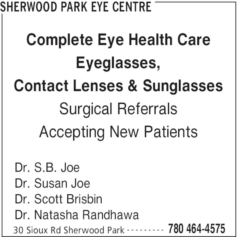 Sherwood Park Eye Center (780-464-4575) - Display Ad - SHERWOOD PARK EYE CENTRE 30 Sioux Rd Sherwood Park 780 464-4575- - - - - - - - - Dr. S.B. Joe Dr. Susan Joe Dr. Scott Brisbin Dr. Natasha Randhawa Complete Eye Health Care Eyeglasses, Contact Lenses & Sunglasses Surgical Referrals Accepting New Patients