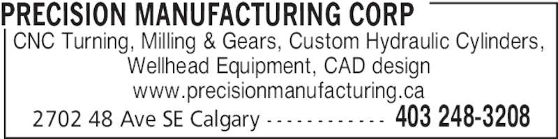 Precision Manufacturing Corp (403-248-3208) - Display Ad - CNC Turning, Milling & Gears, Custom Hydraulic Cylinders, Wellhead Equipment, CAD design www.precisionmanufacturing.ca PRECISION MANUFACTURING CORP 403 248-32082702 48 Ave SE Calgary - - - - - - - - - - - -