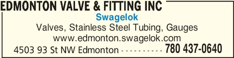 Edmonton Valve & Fitting Inc (780-437-0640) - Display Ad - Swagelok Valves, Stainless Steel Tubing, Gauges www.edmonton.swagelok.com 4503 93 St NW Edmonton - - - - - - - - - - EDMONTON VALVE & FITTING INC 780 437-0640
