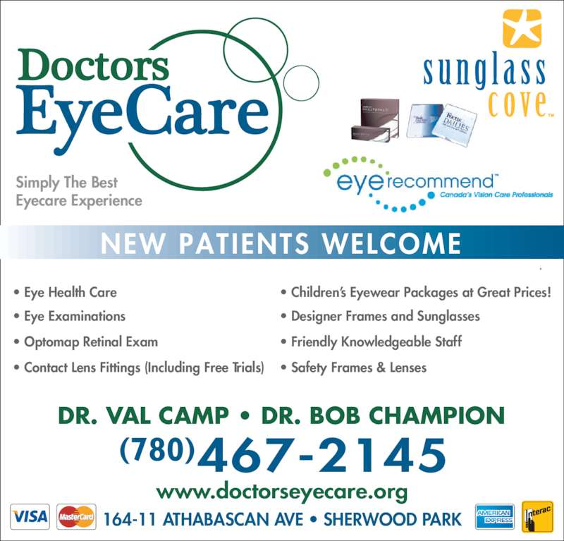Doctors EyeCare (780-467-2145) - Display Ad - www.doctorseyecare.org 164-11 ATHABASCAN AVE • SHERWOOD PARK (780) DR. VAL CAMP • DR. BOB CHAMPION • Children's Eyewear Packages at Great Prices! • Designer Frames and Sunglasses • Friendly Knowledgeable Staff • Safety Frames & Lenses • Eye Health Care • Eye Examinations • Optomap Retinal Exam • Contact Lens Fittings (Including Free Trials) Simply The Best Eyecare Experience NEW PATIENTS WELCOME
