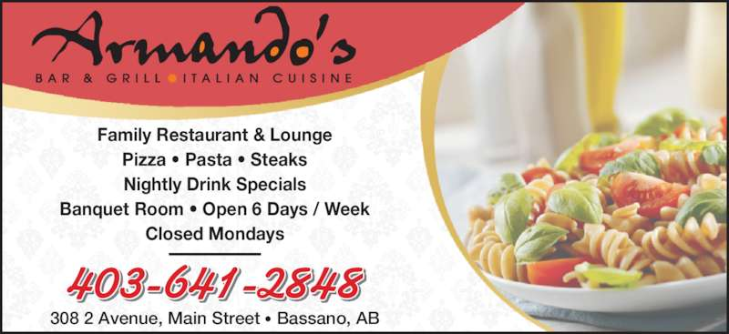 Armando's Bar & Grill (403-641-2848) - Display Ad - Family Restaurant & Lounge Pizza • Pasta • Steaks Nightly Drink Specials Banquet Room • Open 6 Days / Week Closed Mondays 403-641-2848 308 2 Avenue, Main Street • Bassano, AB