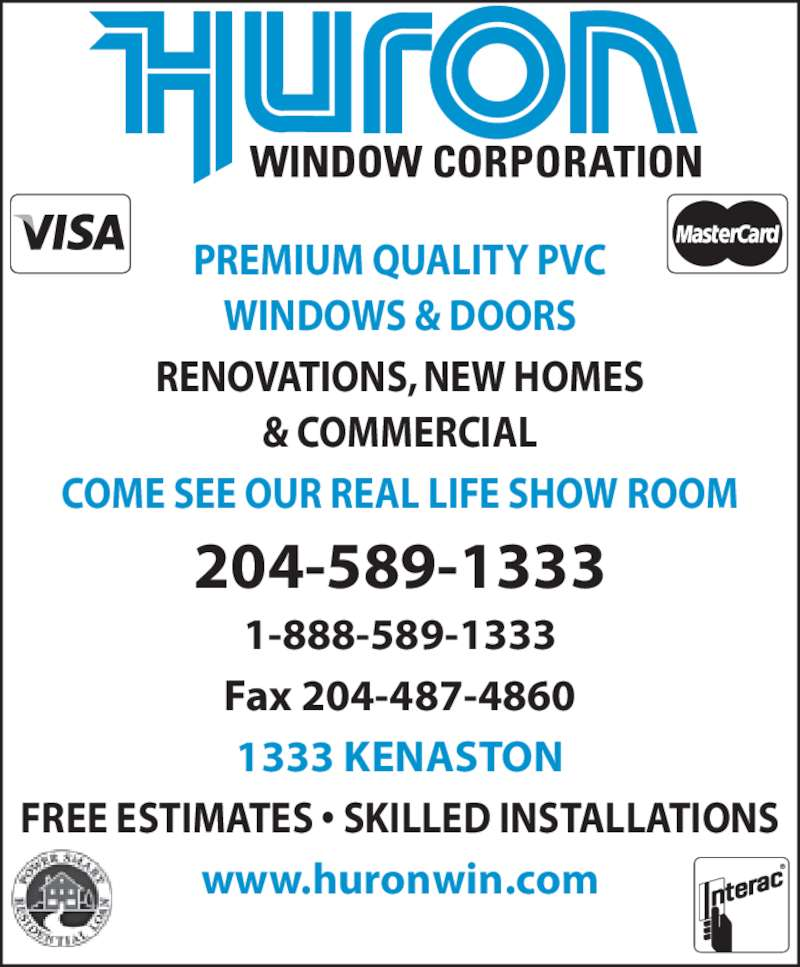 Huron Window Corporation (204-589-1333) - Display Ad - PREMIUM QUALITY PVC WINDOWS & DOORS RENOVATIONS, NEW HOMES & COMMERCIAL COME SEE OUR REAL LIFE SHOW ROOM 204-589-1333 1-888-589-1333 Fax 204-487-4860 1333 KENASTON FREE ESTIMATES • SKILLED INSTALLATIONS www.huronwin.com
