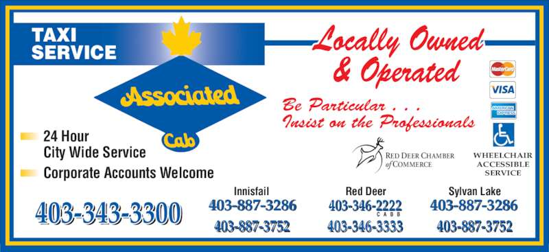 Associated Cab (403-343-3300) - Display Ad - Corporate Accounts Welcome TAXI SERVICE Be Particular . . . Insist on the Professionals WHEELCHAIR ACCESSIBLE SERVICE RED DEER CHAMBER of COMMERCE 24 Hour City Wide Service 403-346-2222 403-346-3333403-343-3300 403-887-3752 403-887-3752 403-887-3286 403-887-3286 Red Deer Sylvan LakeInnisfail