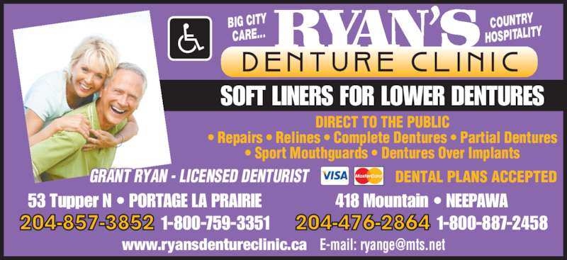 Ryan's Denture Clinic (204-857-3852) - Display Ad - BIG CITY CARE... COUNTRY HOSPITALITY GRANT RYAN - LICENSED DENTURIST DENTAL PLANS ACCEPTED SOFT LINERS FOR LOWER DENTURES DIRECT TO THE PUBLIC • Repairs • Relines • Complete Dentures • Partial Dentures • Sport Mouthguards • Dentures Over Implants 53 Tupper N • PORTAGE LA PRAIRIE 204-857-3852 1-800-759-3351 418 Mountain • NEEPAWA 204-476-2864 1-800-887-2458