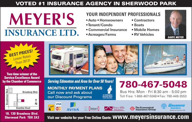 Meyer's Insurance Ltd (780-467-5048) - Display Ad - VOTED #1 INSURANCE AGENCY IN SHERWOOD PARK Serving Edmonton and Area for Over 50 Years! Two time winner of the Service Excellence Award by the Chamber of Commerce BEST PR ICES! Lower R ates Than 201 3! YOUR INDEPENDENT PROFESSIONALS • Auto • Homeowners • Tenant/Condo • Commercial Insurance • Acreages/Farms • Contractors • Boats • Mobile Homes • RV Vehicles MONTHLY PAYMENT PLANS Call now and ask about our Discount Programs Bus Hrs: Mon - Fri 8:30 am - 5:00 pm 780-467-5048 Toll Free: 1-866-467-5048 • Fax: 780-449-3553 Visit our website for your Free Online Quote: www.meyersinsurance.com 10, 130 Broadway Blvd. Sherwood Park  T8H 2A3 Ra ad Br oa dv ie  D ri ve av on Fo od Broadway Blvd. Baseline Road Br oa dm oo r B lv d. DARYL MEYER